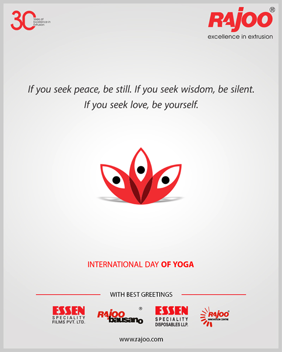 If you seek peace, be still. If you seek wisdom, be silent. If you seek love, be yourself.   #InternationalDayofYoga #InternationalYogaDay #YogaDay #YogaDay2019 #Yoga #IDY2019 #IYD2019 #RajooEngineers #Rajkot #PlasticMachinery #Machines #PlasticIndustry